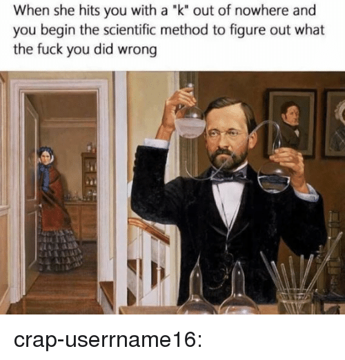 "Fuck You, Tumblr, and Blog: When she hits you with a ""k"" out of nowhere and  you begin the scientific method to figure out what  the fuck you did wrong  .1 crap-userrname16:"