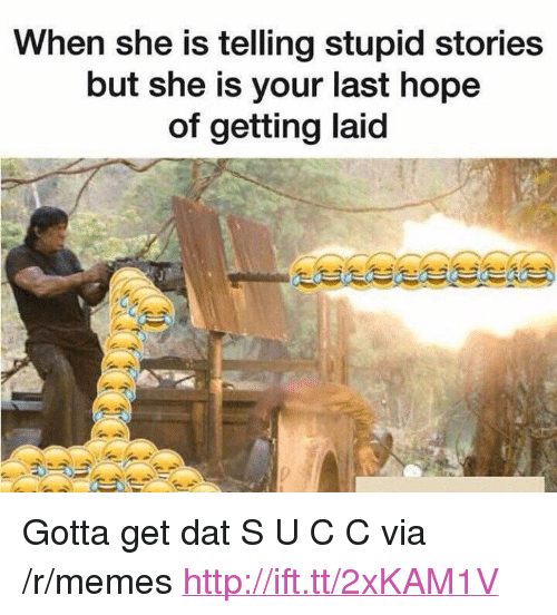 "Getting Laid: When she is telling stupid stories  but she is your last hope  of getting laid <p>Gotta get dat S U C C via /r/memes <a href=""http://ift.tt/2xKAM1V"">http://ift.tt/2xKAM1V</a></p>"