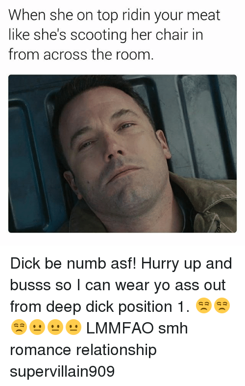 Ass, Smh, and Yo: When she on top ridin your meat  like she's scooting her chair in  from across the room Dick be numb asf! Hurry up and busss so I can wear yo ass out from deep dick position 1. 😒😒😒😐😐😐 LMMFAO smh romance relationship supervillain909