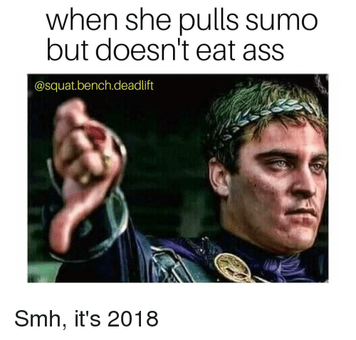 When She Pulls Sumo But Doesnt Eat Ass Smh Its 2018 Ass Meme On
