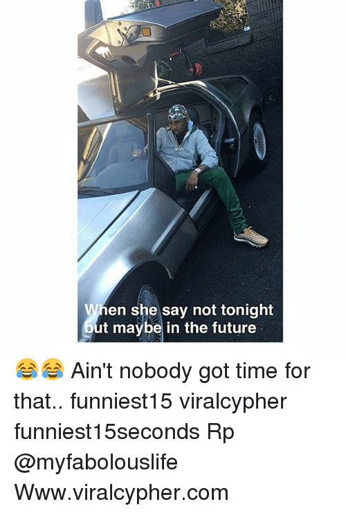 Aint Nobody Got: When she say not tonight  out maybe in the future 😂😂 Ain't nobody got time for that.. funniest15 viralcypher funniest15seconds Rp @myfabolouslife Www.viralcypher.com