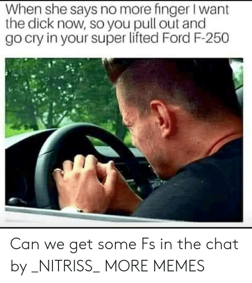 When She Says: When she says no more finger I want  the dick now, so you pull out and  go cry in your super lifted Ford F-250 Can we get some Fs in the chat by _NITRISS_ MORE MEMES