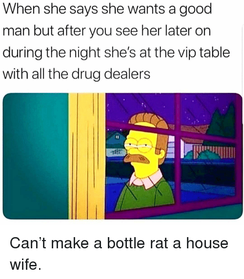 Memes, Good, and House: When she says she wants a good  man but after you see her later on  during the night she's at the vip table  with all the drug dealers  1I Can't make a bottle rat a house wife.
