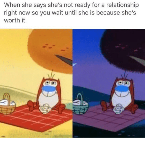 She, You, and Now: When she says she's not ready for a relationship  right now so you wait until she is because she's  worth it