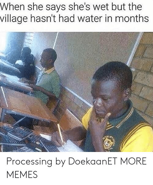 When She Says: When she says she's wet but the  village hasn't had water in months Processing by DoekaanET MORE MEMES