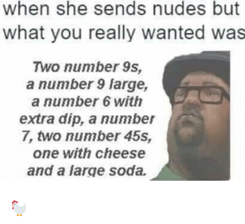 Number 9: when she sends nudes but  what you really wanted was  Two number 9s,  a number 9 large,  a number 6 with  extra dip, a number  7, two number 45s,  one with cheese  and a large soda. 🐓