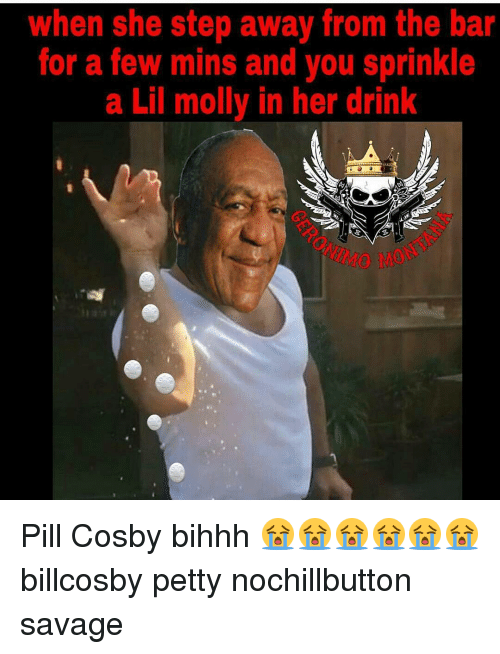 Pill Cosby: when she step away from the bar  for a few mins and you sprinkle  a Lil molly in her drink Pill Cosby bihhh 😭😭😭😭😭😭 billcosby petty nochillbutton savage