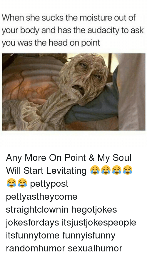 levitating: When she sucks the moisture out of  your body and has the audacity to ask  you was the head on point Any More On Point & My Soul Will Start Levitating 😂😂😂😂😂😂 pettypost pettyastheycome straightclownin hegotjokes jokesfordays itsjustjokespeople itsfunnytome funnyisfunny randomhumor sexualhumor