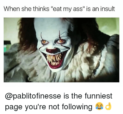 "Ass, Memes, and Eat My Ass: When she thinks ""eat my ass"" is an insult @pablitofinesse is the funniest page you're not following 😂👌"