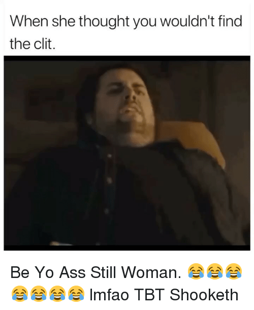 Ass, Tbt, and Yo: When she thought you wouldn't find  the clit. Be Yo Ass Still Woman. 😂😂😂😂😂😂😂 lmfao TBT Shooketh