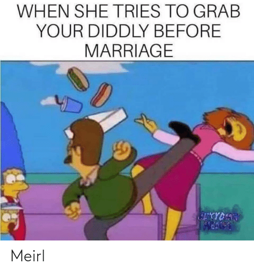 Marriage: WHEN SHE TRIES TO GRAB  YOUR DIDDLY BEFORE  MARRIAGE  CYDART Meirl