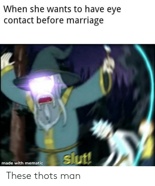 slut: When she wants to have eye  contact before marriage  slut!  made with mematic These thots man
