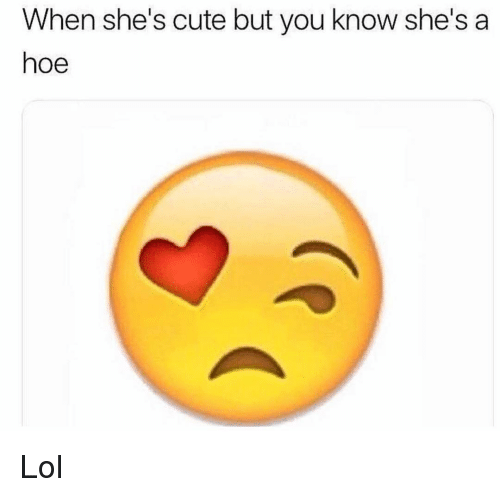 Cute, Funny, and Hoe: When she's cute but you know she's a  hoe Lol
