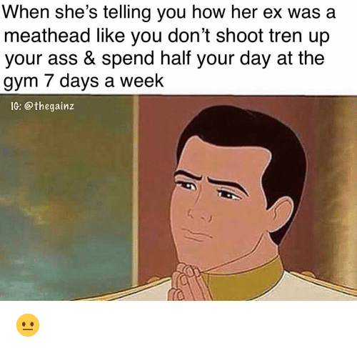 Ass, Gym, and Memes: When she's telling you how her ex was a  meathead like you don't shoot tren up  your ass & spend half your day at the  gym 7 days a week  IC: @thegainz 😐