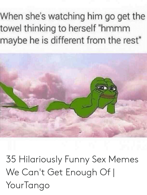 """Funny Sex Memes: When she's watching him go get the  towel thinking to herself """"hmmm  maybe he is different from the rest"""" 35 Hilariously Funny Sex Memes We Can't Get Enough Of 