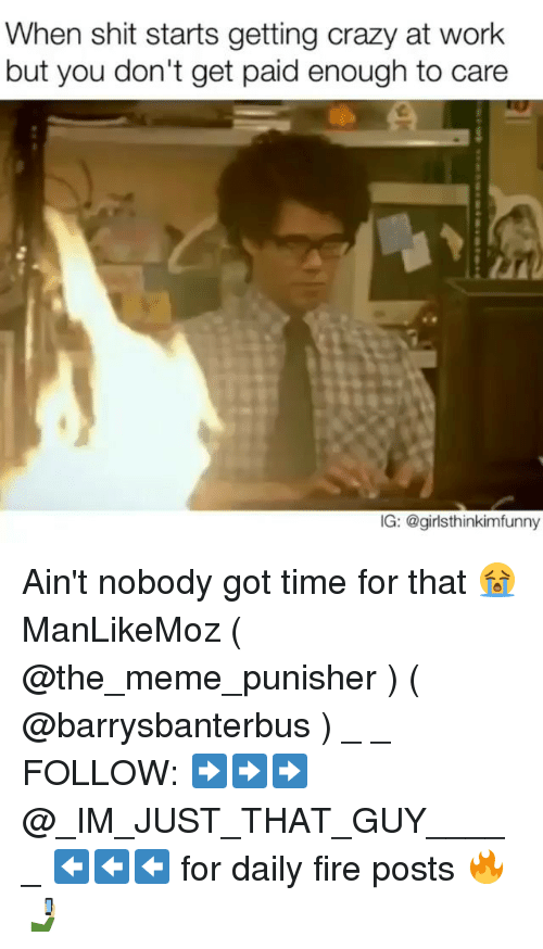 Aint Nobody Got: When shit starts getting crazy at work  but you don't get paid enough to care  IG: @girl sthinkimfunny Ain't nobody got time for that 😭 ManLikeMoz ( @the_meme_punisher ) ( @barrysbanterbus ) _ _ FOLLOW: ➡➡➡@_IM_JUST_THAT_GUY_____ ⬅⬅⬅ for daily fire posts 🔥🤳🏼