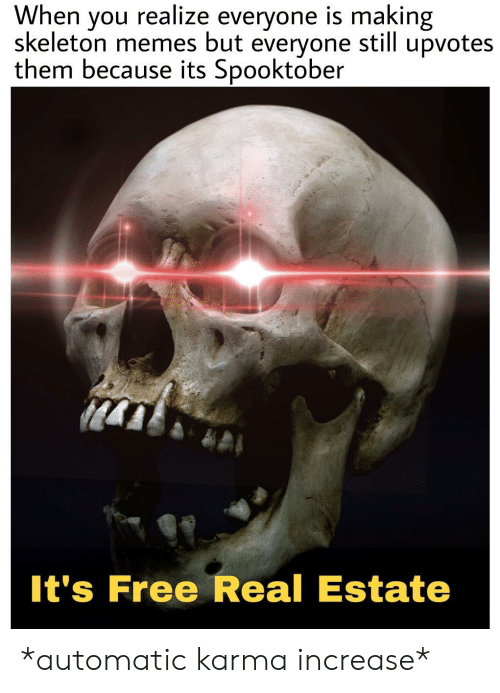 Karma: When  skeleton memes but  realize everyone is making  upvotes  you  still  everyone  them because its Spooktober  It's Free Real Estate *automatic karma increase*