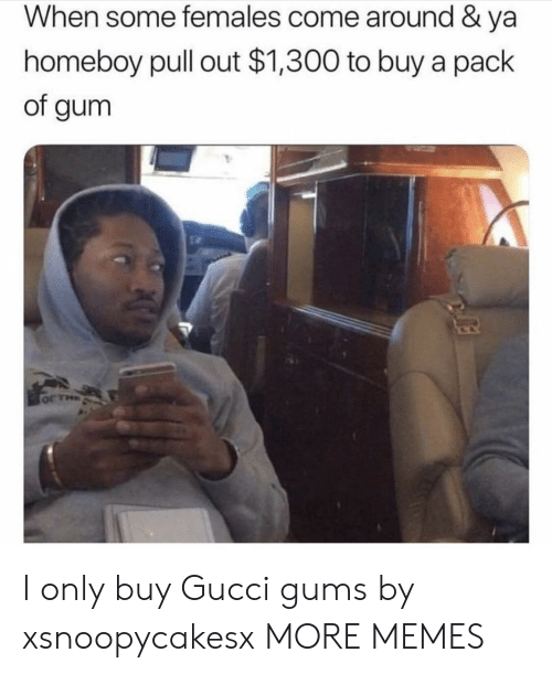 Homeboy: When some females come around & ya  homeboy pull out $1,300 to buy a pack  of gum  or THa I only buy Gucci gums by xsnoopycakesx MORE MEMES