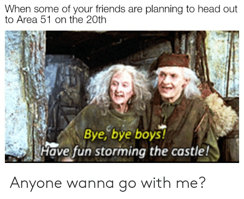 Friends, Head, and Reddit: When some of your friends are planning to head out  to Area 51 on the 20th  Bye, bye boys!  Have fun storming the castle! Anyone wanna go with me?