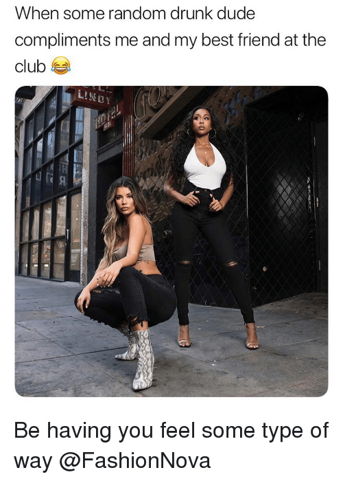 Best Friend, Club, and Drunk: When some random drunk dude  compliments me and my best friend at the  club Be having you feel some type of way @FashionNova