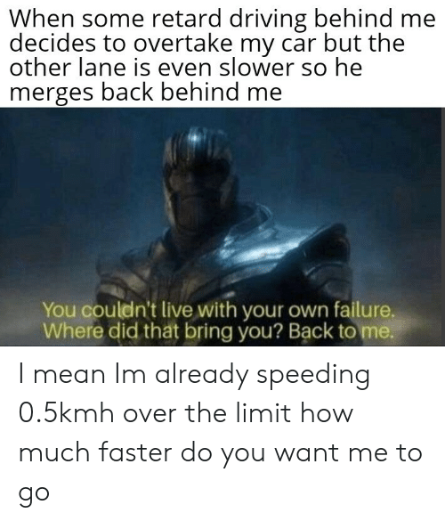 Speeding: When some retard driving behind me  decides to overtake my car but the  other lane is even slower so he  merges back behind me  You couldn't live with your own failure,  Where did tht bring you? Back to me. I mean Im already speeding 0.5kmh over the limit how much faster do you want me to go