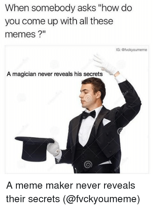 "Memes, 🤖, and How: When somebody asks ""how do  you come up with all these  memes  A magician never reveals his secrets A meme maker never reveals their secrets (@fvckyoumeme)"