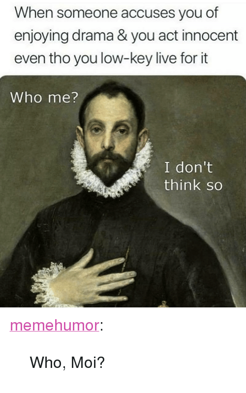 """moi: When someone accuses you of  enjoying drama & you act innocent  even tho you low-key live for it  Who me?  I don't  think so <p><a href=""""http://memehumor.net/post/171652472456/who-moi"""" class=""""tumblr_blog"""">memehumor</a>:</p>  <blockquote><p>Who, Moi?</p></blockquote>"""