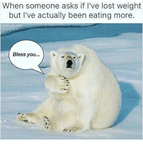 Lost, Pink, and Asks: When someone asks if I've lost weight  but I've actually been eating more.  umor me pink  Bless you..