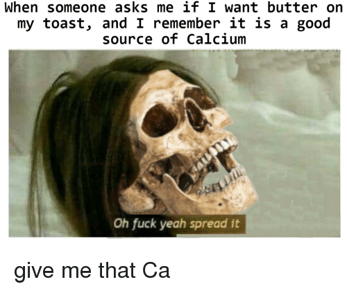 Give Me That: When someone asks me if I want butter on  my toast, and I remember it is a good  source of Calcium  Oh fuck yeah spread it give me that Ca
