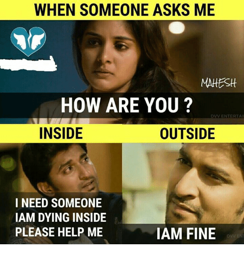 Memes, Help, and Asks: WHEN SOMEONE ASKS ME  MAHEStt  HOW ARE YOU ?  DVV ENTERTAI  INSIDE  OUTSIDE  I NEED SOMEONE  IAM DYING INSIDE  PLEASE HELP ME  IAM FINE