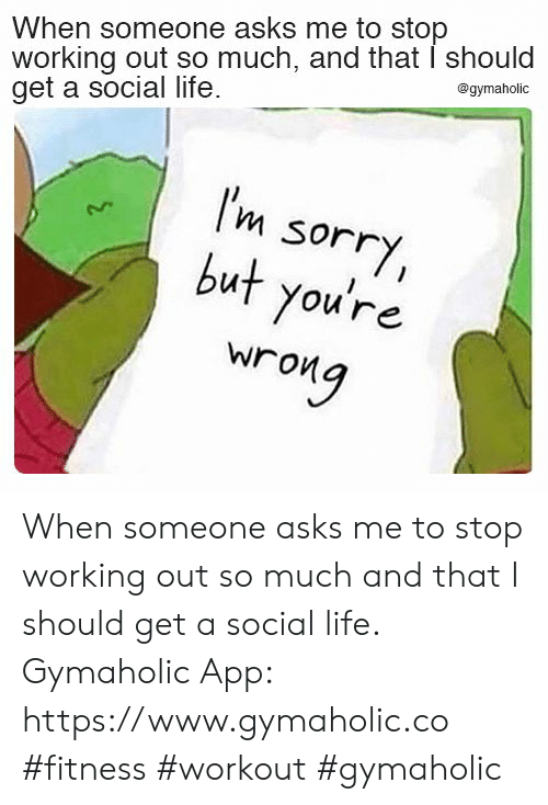 Working out: When someone asks me to stop  working out so much, and that I should  get a social life  @gymaholic  I'm  sorry,  but you're  wrong When someone asks me to stop working out so much and that I should get a social life.  Gymaholic App: https://www.gymaholic.co  #fitness #workout #gymaholic