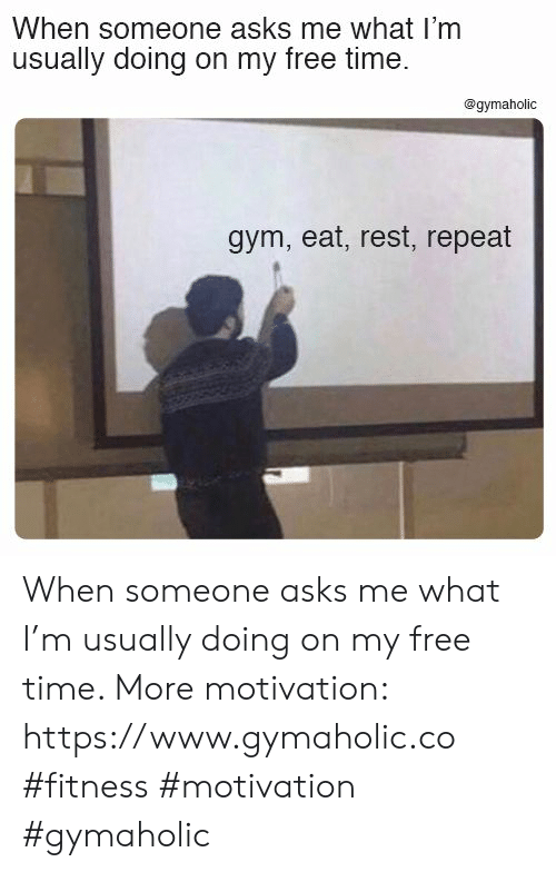 Gym, Free, and Time: When someone asks me what I'm  usually doing on my free time.  @gymaholic  gym, eat, rest, repeat When someone asks me what I'm usually doing on my free time.  More motivation: https://www.gymaholic.co  #fitness #motivation #gymaholic