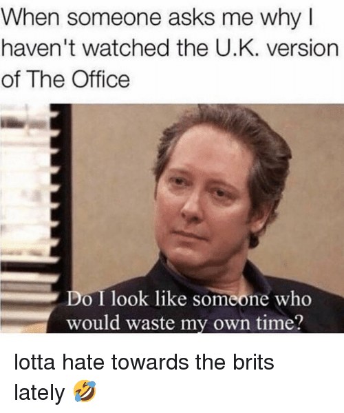 brits: When someone asks me why  haven't watched the U.K. version  of The Office  Do I look like someone who  would waste my own time? lotta hate towards the brits lately 🤣