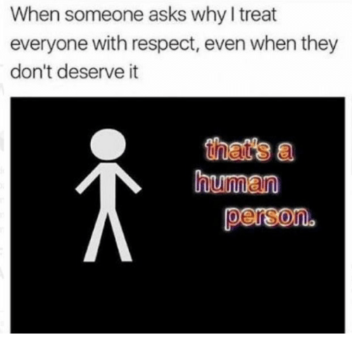 Respect, Asks, and Human: When someone asks why I treat  everyone with respect, even when they  don't deserve it  that's a  human