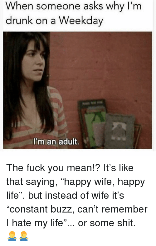"""Im Drunk: When someone asks why I'm  drunk on a Weekday  I'm an adult. The fuck you mean!? It's like that saying, """"happy wife, happy life"""", but instead of wife it's """"constant buzz, can't remember I hate my life""""... or some shit. 🤷♂️🤷♂️"""