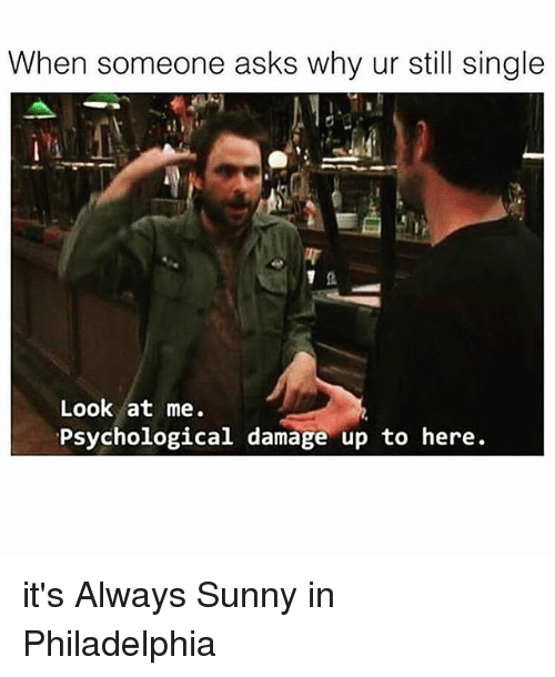 Alway Sunny: When someone asks why ur still single  Look at me.  Psychological  damage up to here. it's Always Sunny in Philadelphia