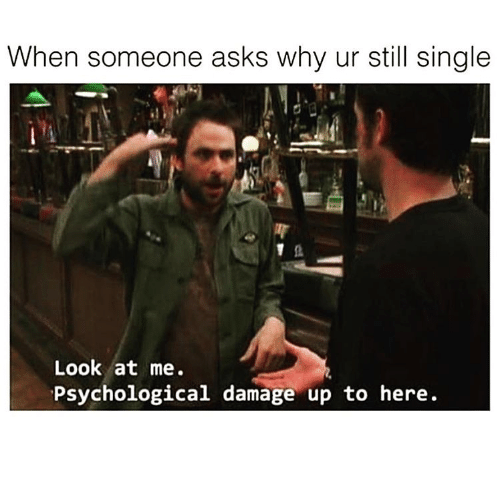 Single, Asks, and Why: When someone asks why ur still single  Look at me  Psychological damage up to here.