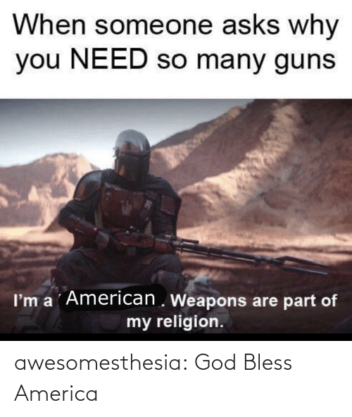 guns: When someone asks why  you NEED so many guns  I'm a ´American . Weapons are part of  my religion. awesomesthesia:  God Bless America