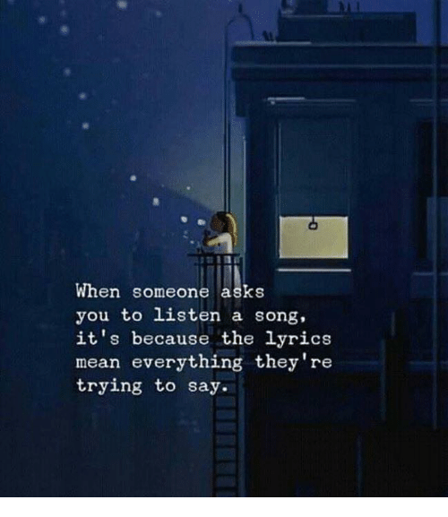 Lyrics, Mean, and A Song: When someone asks  you to listen a song,  it's because the lyrics  mean everything they're  trying to say.