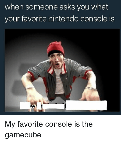gamecube: when someone asks you what  your favorite nintendo console is My favorite console is the gamecube