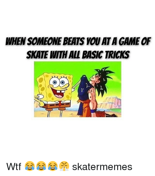 Basicness: WHEN SOMEONE BEATS YOU ATA GAME OF  SKATE WITH ALL BASIC TRICKS  TAI Wtf 😂😂😂😤 skatermemes