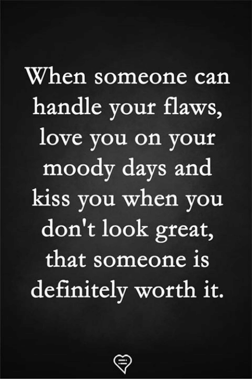 Definitely, Love, and Memes: When someone can  handle your flaws,  love you on your  moody days and  kiss you when you  don't look great,  that someone 1s  definitely worth it.