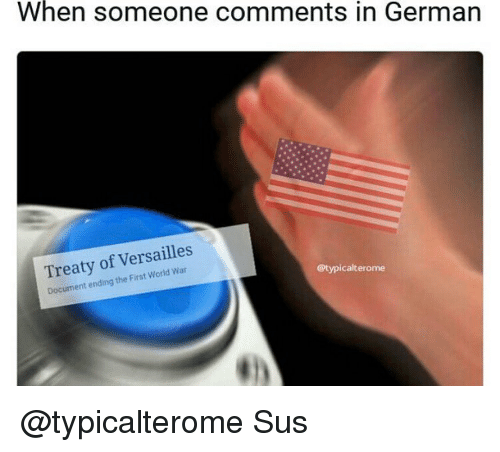Germanic: When someone comments in German  Treaty of Versailles  Document ending the First World Cotypicalterome @typicalterome Sus