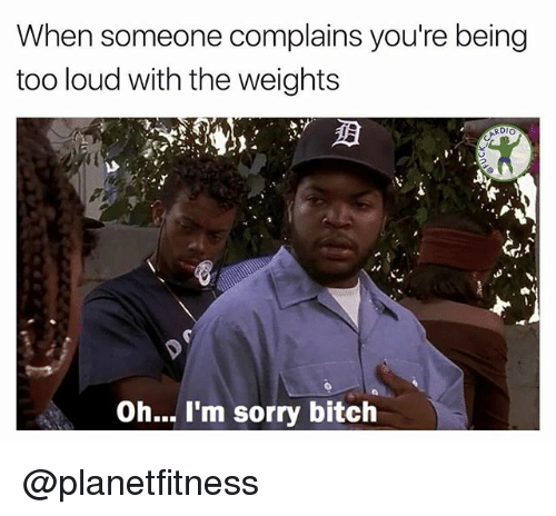 Louding: When someone complains you're being  too loud with the weights  RDIO  Oh... I'm sorry bitch @planetfitness