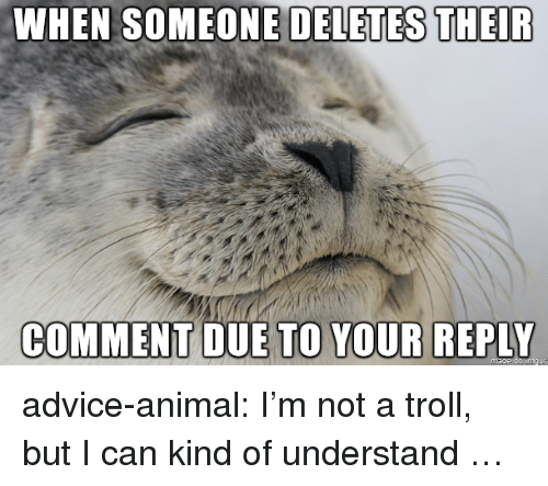 Advice, Troll, and Tumblr: WHEN SOMEONE DELETES THEIR  COMMENT DUE  TO YOUR REPLY advice-animal:  I'm not a troll, but I can kind of understand …