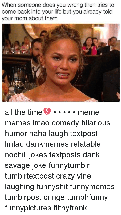 Crazy, Dank, and Life: When someone does you wrong then tries to  come back into your life but you already told  your mom about them all the time💔 • • • • • meme memes lmao comedy hilarious humor haha laugh textpost lmfao dankmemes relatable nochill jokes textposts dank savage joke funnytumblr tumblrtextpost crazy vine laughing funnyshit funnymemes tumblrpost cringe tumblrfunny funnypictures filthyfrank