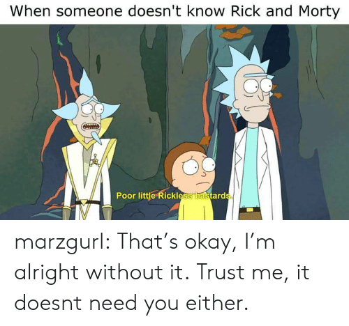 Rick and Morty: When someone doesn't know Rick and Morty  0  Poor little Rickless  ard marzgurl:  That's okay, I'm alright without it.  Trust me, it doesnt need you either.