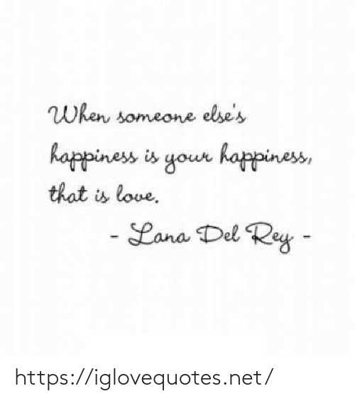 Happiness: When someone else's  happiness is your happiness,  that is love.  - Lana Del Rey - https://iglovequotes.net/