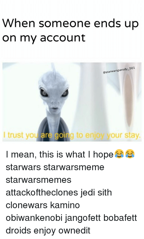 Jedi, Memes, and Sith: When someone ends up  on my account  @starwarsparody 501  I trust you are going to enjoy your stay.  trust you are going to e  to enjoy your stay I mean, this is what I hope😂😂 starwars starwarsmeme starwarsmemes attackoftheclones jedi sith clonewars kamino obiwankenobi jangofett bobafett droids enjoy ownedit