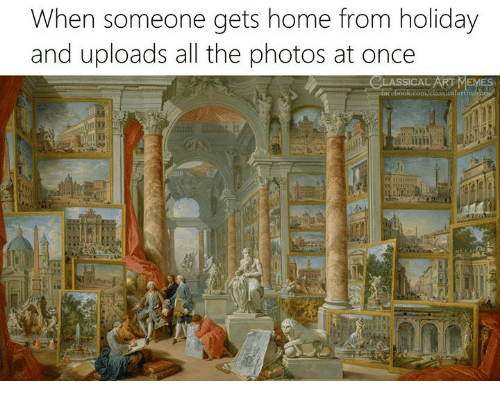 Home, Classical Art, and All The: When someone gets home from holiday  and uploads all the photos at once  art